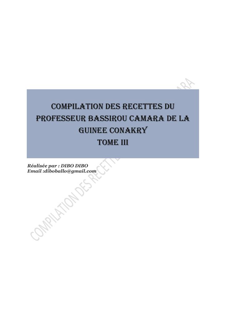 COMPILATION DES RECETTES DU PROFESSEUR BASSIROU CAMARA DE LA GUINEE CONAKRY  TOME III Réalisée par  DIBO DIBO Email diboballo@gmail.com PREFACE  BISMILAHI