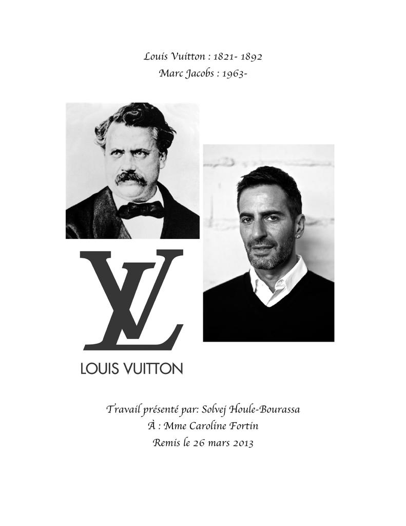 dbfa0a672f9d Louis Vuitton   1821- 1892 Marc Jacobs   1963- Travail présenté par  Solvej  Houle-Bourassa À   Mme Caroline Fortin Remis le 26 mars 2013 Table des  matières ...