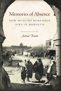 Aomar Boum - Memories of Absence  How Muslims Remember Jews in Morocco-Stanford University Press (2013)
