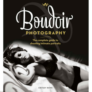 Boudoir Photography  The Complete Guide to Shooting Intimate Portraits by Rowe C